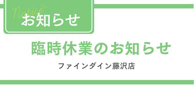 【お知らせ】ファインダイン藤沢店(移転に伴う臨時休業について)