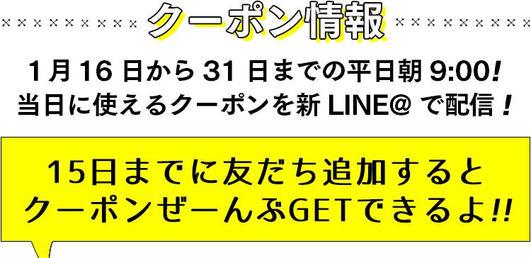 1 月16 日から31 日までの平日朝9:00!当日に使えるクーポンを新LINE@ で配信!