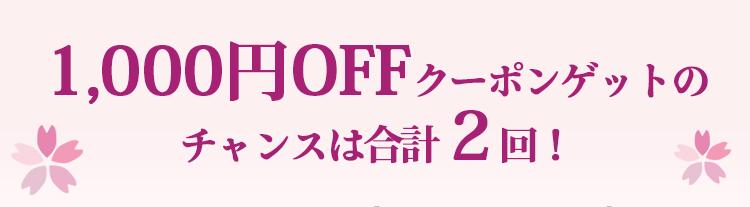 1,000円OFFクーポンゲットの チャンスは合計2回!