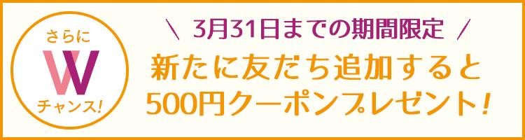 3月31日までの期間限定!新たに友だち追加すると500円クーポンプレゼント!