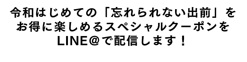 令和はじめての「忘れられない出前」をお得に楽しめるスペシャルクーポンをLINE@で配信します!