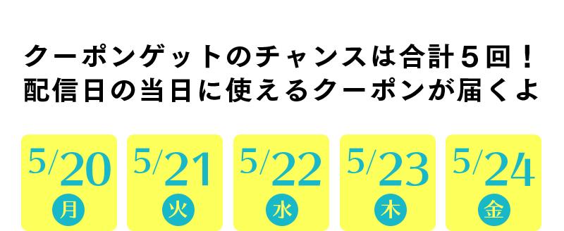 クーポンゲットのチャンスは合計5回!配信日の当日に使えるクーポンが届くよ!5/20(月),5/21(火)、5/22(水)、5/23(木)、5/24(金)