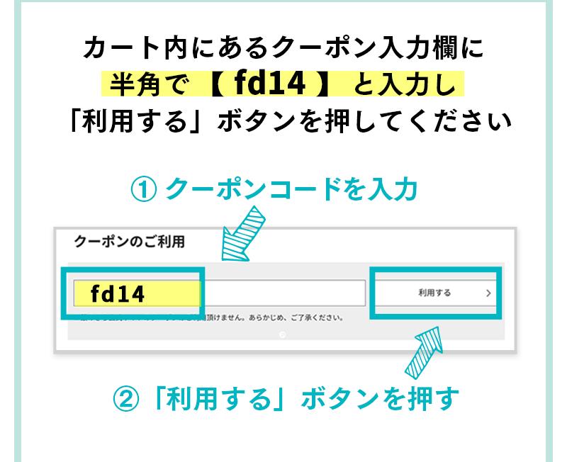 カート内にあるクーポン入力欄に半角で 【 fd14 】 と入力し「利用する」ボタンを押してください