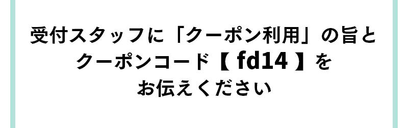 受付スタッフに「クーポン利用」の旨とクーポンコード【 fd14 】をお伝えください
