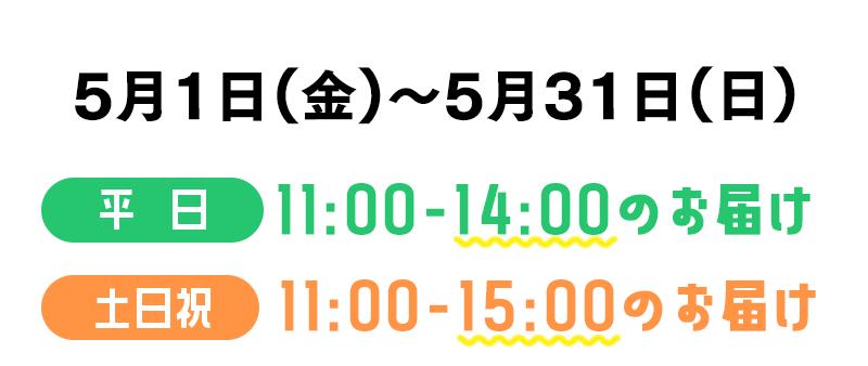 5月1日(金)〜5月31日(日)平日11:00-14:00のお届け、土日祝11:00-15:00のお届け