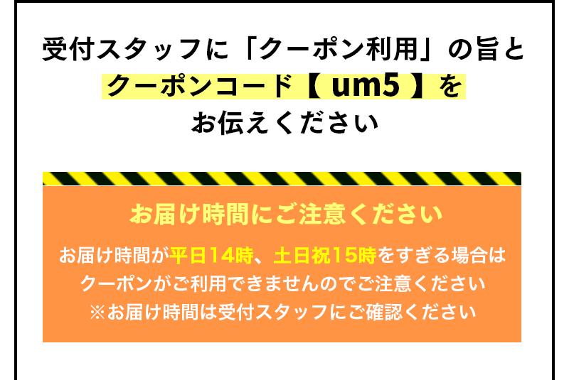 受付スタッフに「クーポン利用」の旨とクーポンコード【 um5 】をお伝えください