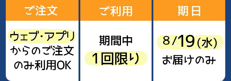ウェブ・アプリ からのご注文のみ利用OK|期間中1回限り|8/19(水)お届けのみ