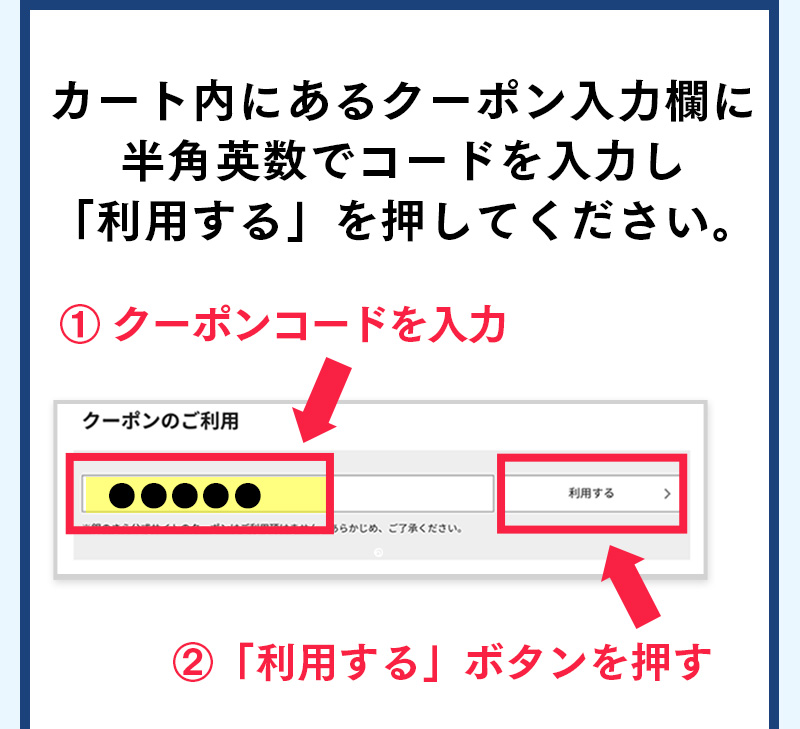 カート内にあるクーポン入力欄に半角英数でコードを入力し「利用する」を押してください。