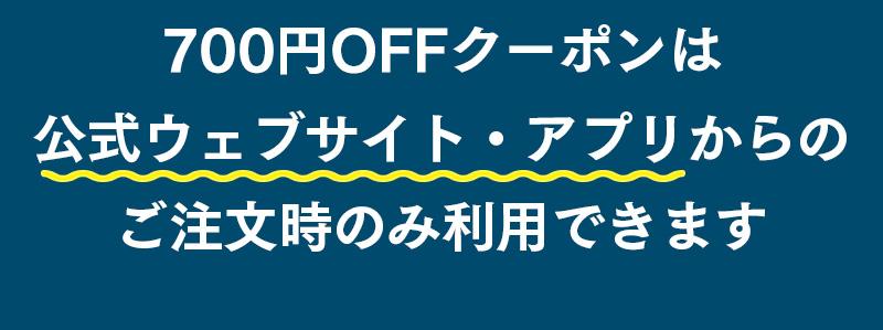 700円OFFクーポンは公式ウェブサイト・アプリからのご注文時のみ利用できます