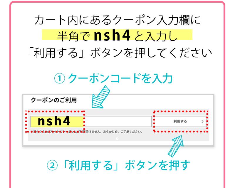 カート内にあるクーポン入力欄に半角で nsh4 と入力し「利用する」ボタンを押してください